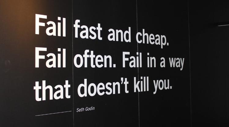 Fail fast and cheap. Fail often. Fail in a way that doesn't kill you.—Seth Godin
