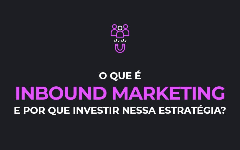 O que é Inbound Marketing e por que investir nessa estratégia?