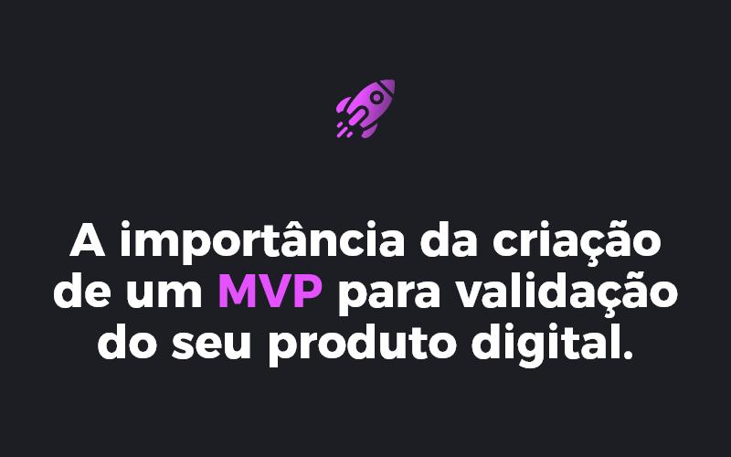 A importância da criação de um MVP para validação do seu produto digital